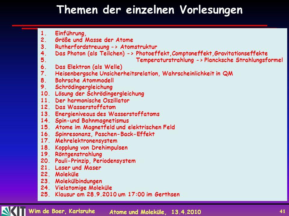 Wim de Boer, Karlsruhe Atome und Moleküle, 13.4.2010 41 Themen der einzelnen Vorlesungen 1.Einführung, 2.Größe und Masse der Atome 3.Rutherfordstreuun