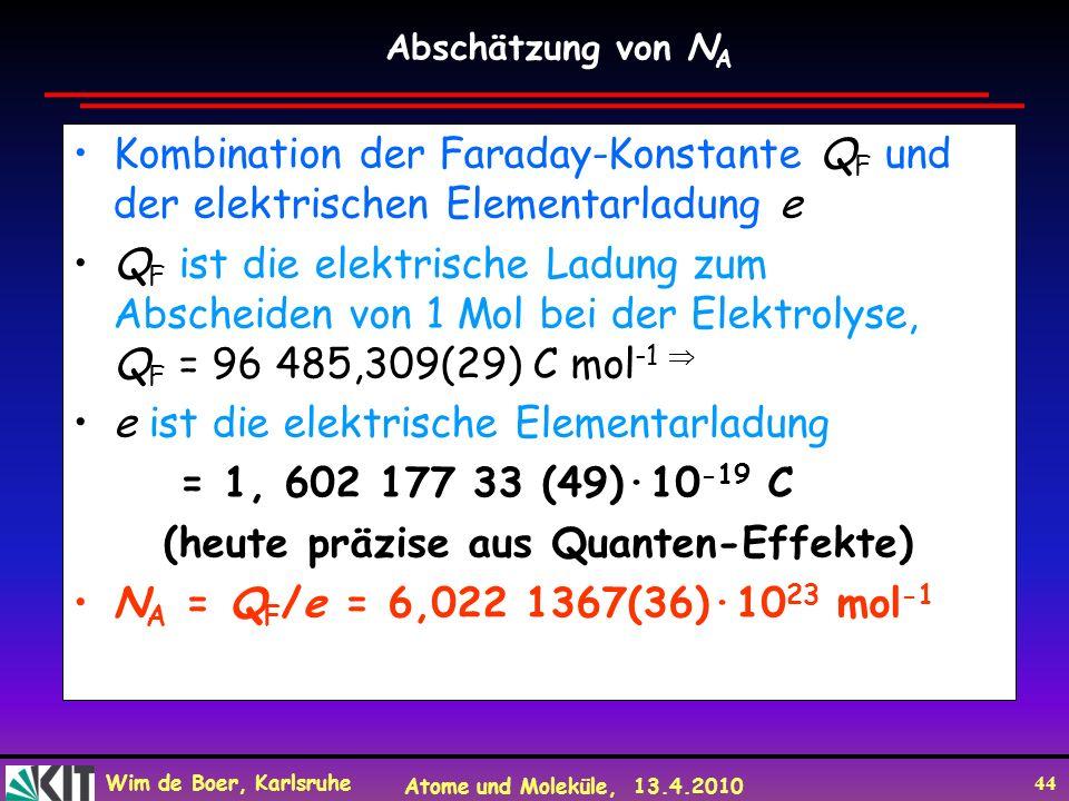Wim de Boer, Karlsruhe Atome und Moleküle, 13.4.2010 44 Kombination der Faraday-Konstante Q F und der elektrischen Elementarladung e Q F ist die elekt