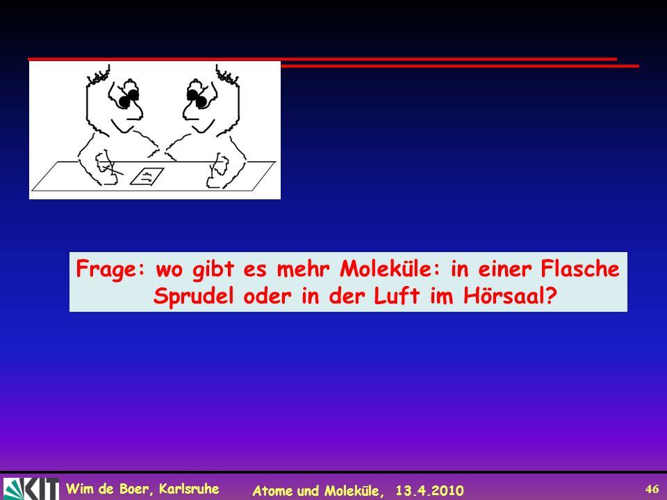 Wim de Boer, Karlsruhe Atome und Moleküle, 13.4.2010 46 Frage: wo gibt es mehr Moleküle: in einer Flasche Sprudel oder in der Luft im Hörsaal?