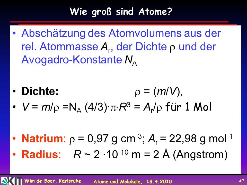 Wim de Boer, Karlsruhe Atome und Moleküle, 13.4.2010 47 Abschätzung des Atomvolumens aus der rel. Atommasse A r, der Dichte und der Avogadro-Konstante