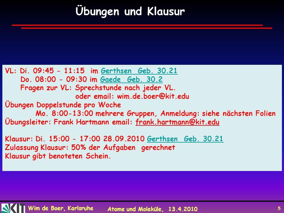 Wim de Boer, Karlsruhe Atome und Moleküle, 13.4.2010 5 Übungen und Klausur VL: Di. 09:45 - 11:15 im Gerthsen Geb. 30.21 Gerthsen Geb. 30.21 Do. 08:00