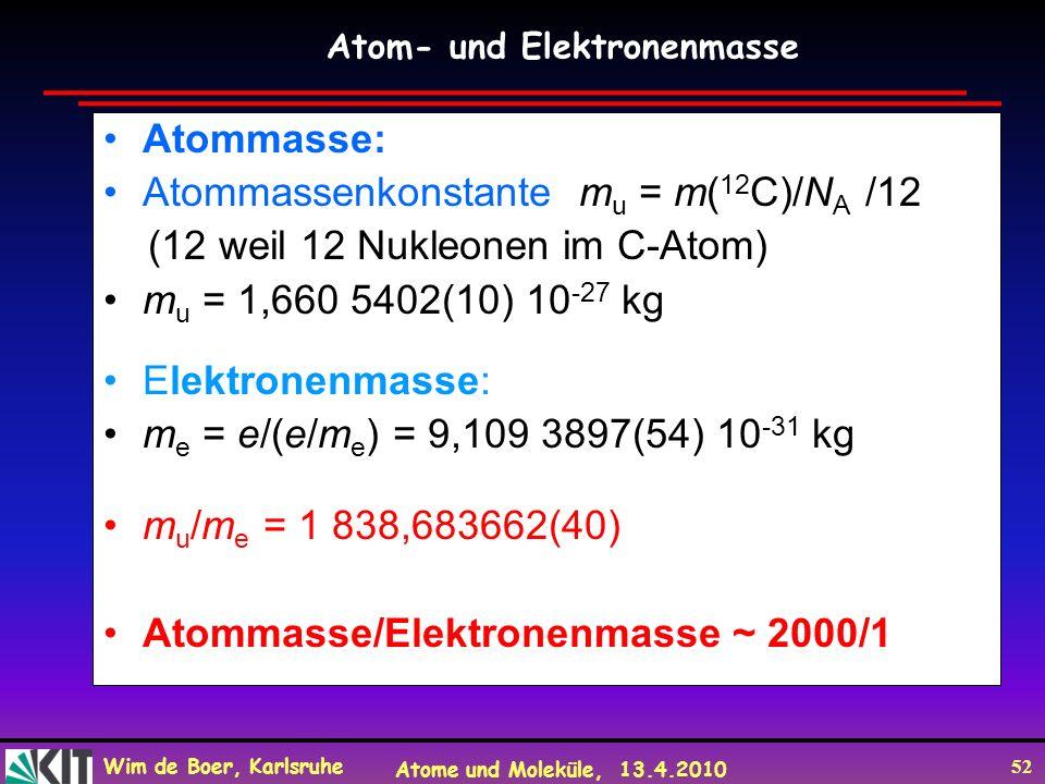 Wim de Boer, Karlsruhe Atome und Moleküle, 13.4.2010 52 Atommasse: Atommassenkonstante m u = m( 12 C)/N A /12 (12 weil 12 Nukleonen im C-Atom) m u = 1