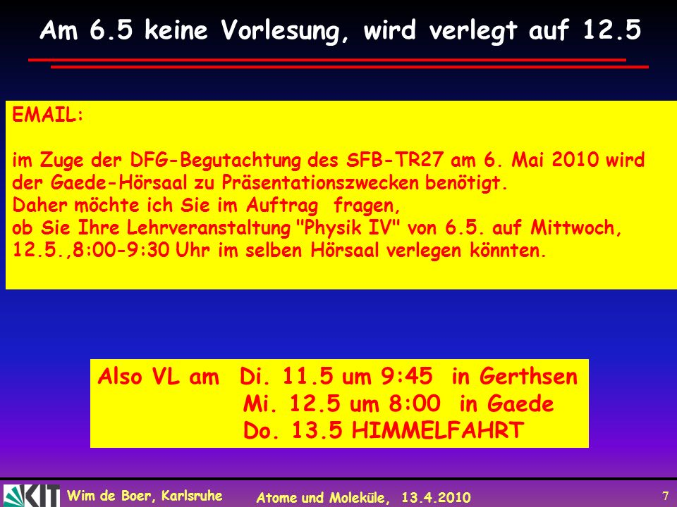 Wim de Boer, Karlsruhe Atome und Moleküle, 13.4.2010 7 EMAIL: im Zuge der DFG-Begutachtung des SFB-TR27 am 6. Mai 2010 wird der Gaede-Hörsaal zu Präse