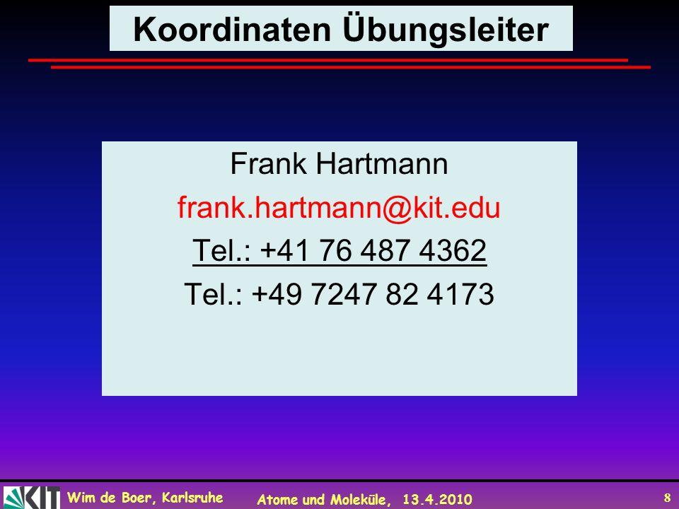 Wim de Boer, Karlsruhe Atome und Moleküle, 13.4.2010 8 Koordinaten Übungsleiter Frank Hartmann frank.hartmann@kit.edu Tel.: +41 76 487 4362 Tel.: +49