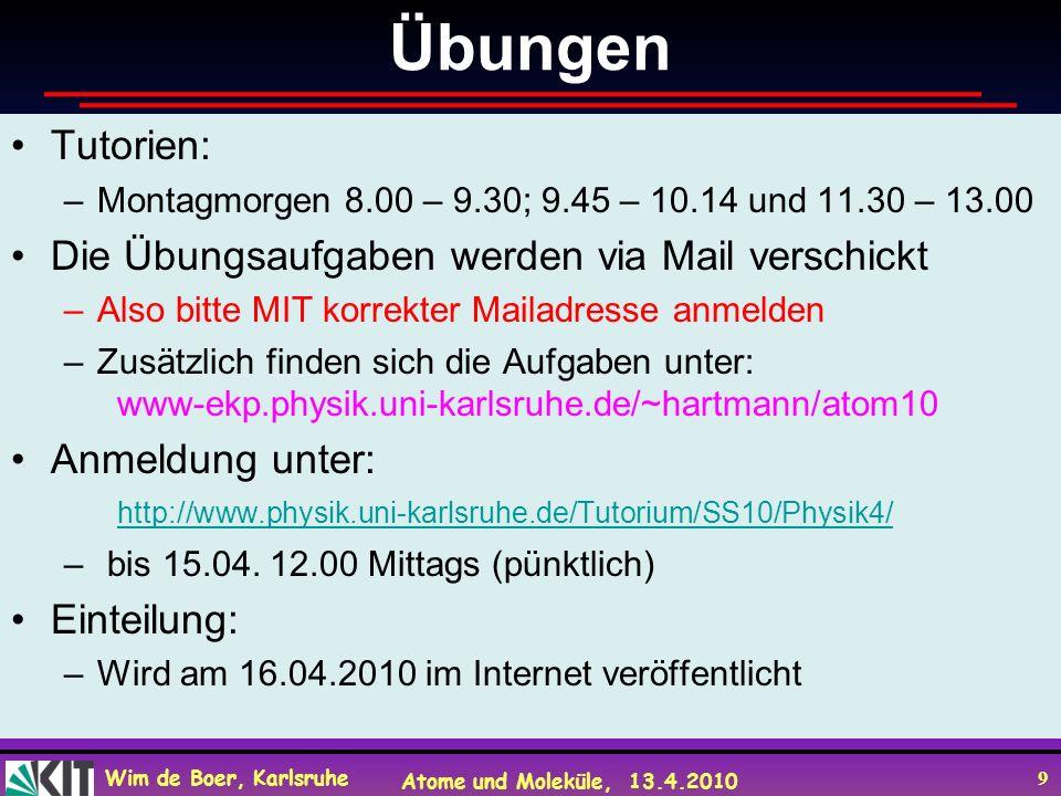 Wim de Boer, Karlsruhe Atome und Moleküle, 13.4.2010 9 Übungen Tutorien: –Montagmorgen 8.00 – 9.30; 9.45 – 10.14 und 11.30 – 13.00 Die Übungsaufgaben