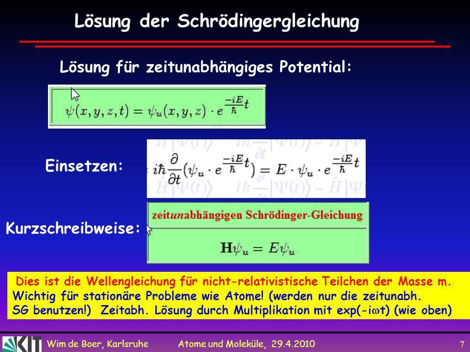 Wim de Boer, Karlsruhe Atome und Moleküle, 29.4.2010 6 Ersetzen wir E und p durch die Operatoren ergibt uns: in 3-D Schrödingergleichung