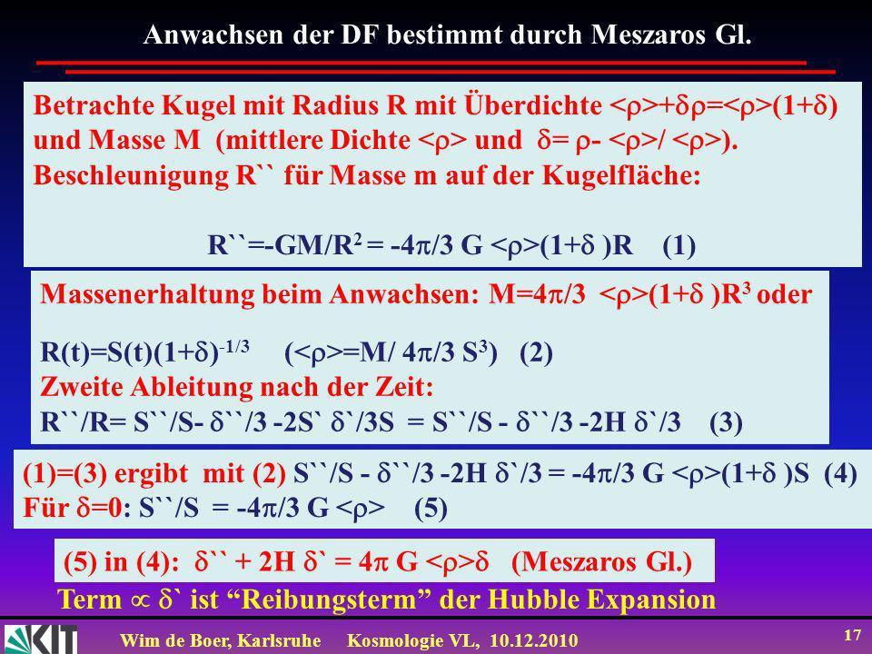 Wim de Boer, KarlsruheKosmologie VL, 10.12.2010 17 Betrachte Kugel mit Radius R mit Überdichte + = (1+ ) und Masse M (mittlere Dichte und = - / ).
