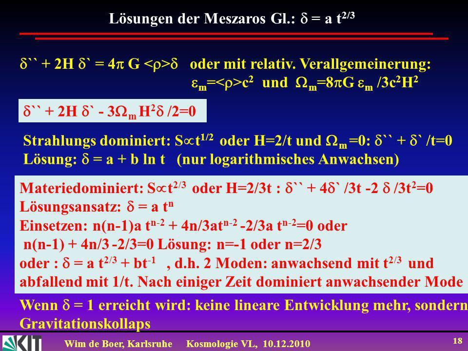Wim de Boer, KarlsruheKosmologie VL, 10.12.2010 18 Lösungen der Meszaros Gl.: = a t 2/3 `` + 2H ` = 4 G oder mit relativ.