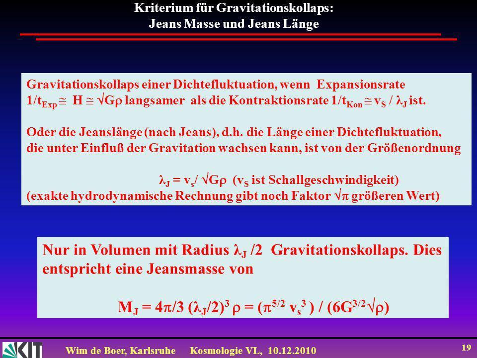 Wim de Boer, KarlsruheKosmologie VL, 10.12.2010 19 Kriterium für Gravitationskollaps: Jeans Masse und Jeans Länge Gravitationskollaps einer Dichtefluktuation, wenn Expansionsrate 1/t Exp H G langsamer als die Kontraktionsrate 1/t Kon v S / λ J ist.