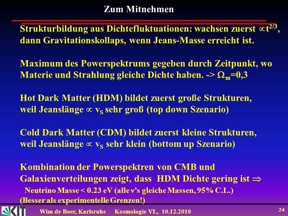 Wim de Boer, KarlsruheKosmologie VL, 10.12.2010 24 Strukturbildung aus Dichtefluktuationen: wachsen zuerst t 2/3, dann Gravitationskollaps, wenn Jeans-Masse erreicht ist.