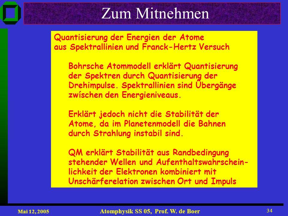Mai 12, 2005 Atomphysik SS 05, Prof. W. de Boer 34 Zum Mitnehmen Quantisierung der Energien der Atome aus Spektrallinien und Franck-Hertz Versuch Bohr
