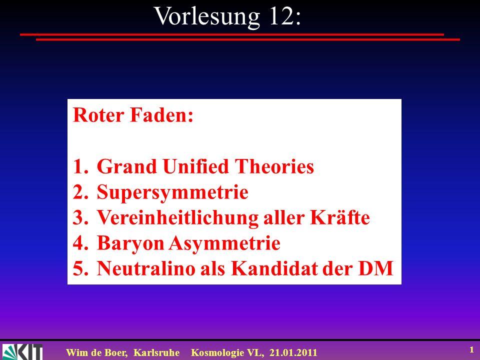 Wim de Boer, KarlsruheKosmologie VL, 21.01.2011 1 Vorlesung 12: Roter Faden: 1.Grand Unified Theories 2.Supersymmetrie 3.Vereinheitlichung aller Kräft