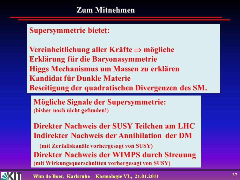 Wim de Boer, KarlsruheKosmologie VL, 21.01.2011 27 Zum Mitnehmen Supersymmetrie bietet: Vereinheitlichung aller Kräfte mögliche Erklärung für die Bary