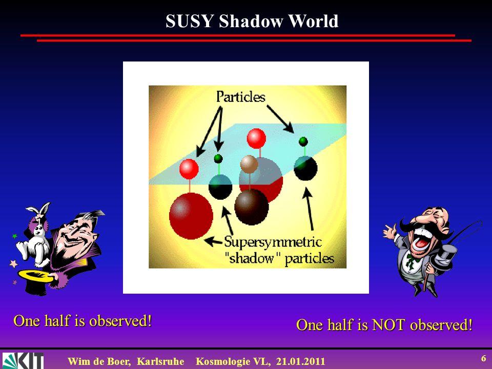 Wim de Boer, KarlsruheKosmologie VL, 21.01.2011 6 One half is observed! One half is NOT observed! SUSY Shadow World