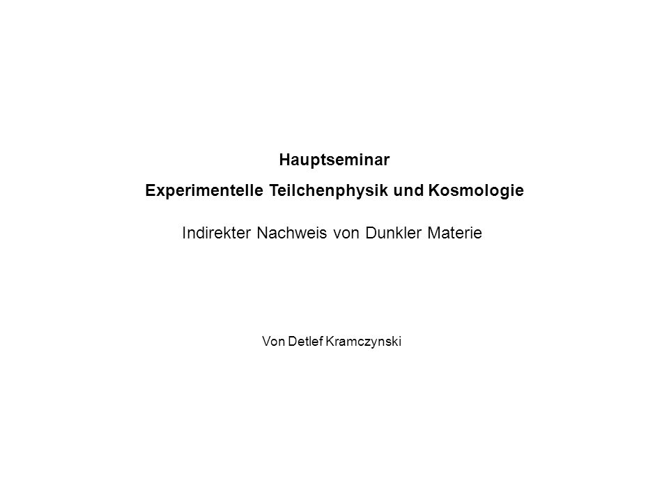 Hauptseminar Experimentelle Teilchenphysik und Kosmologie Indirekter Nachweis von Dunkler Materie Von Detlef Kramczynski