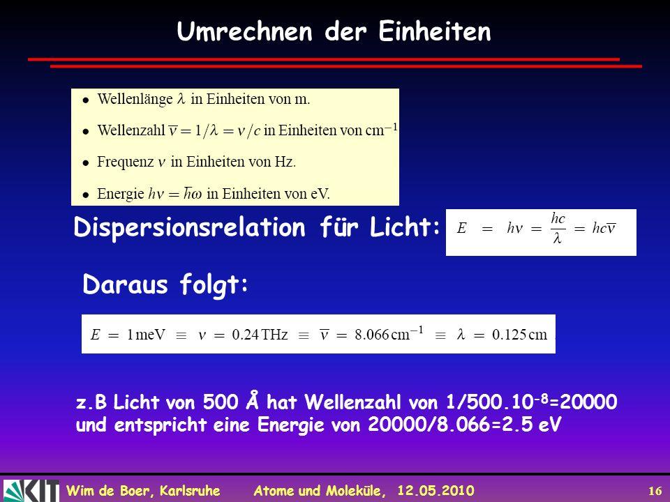 Wim de Boer, Karlsruhe Atome und Moleküle, 12.05.2010 16 Umrechnen der Einheiten Dispersionsrelation für Licht: Daraus folgt: z.B Licht von 500 Å hat