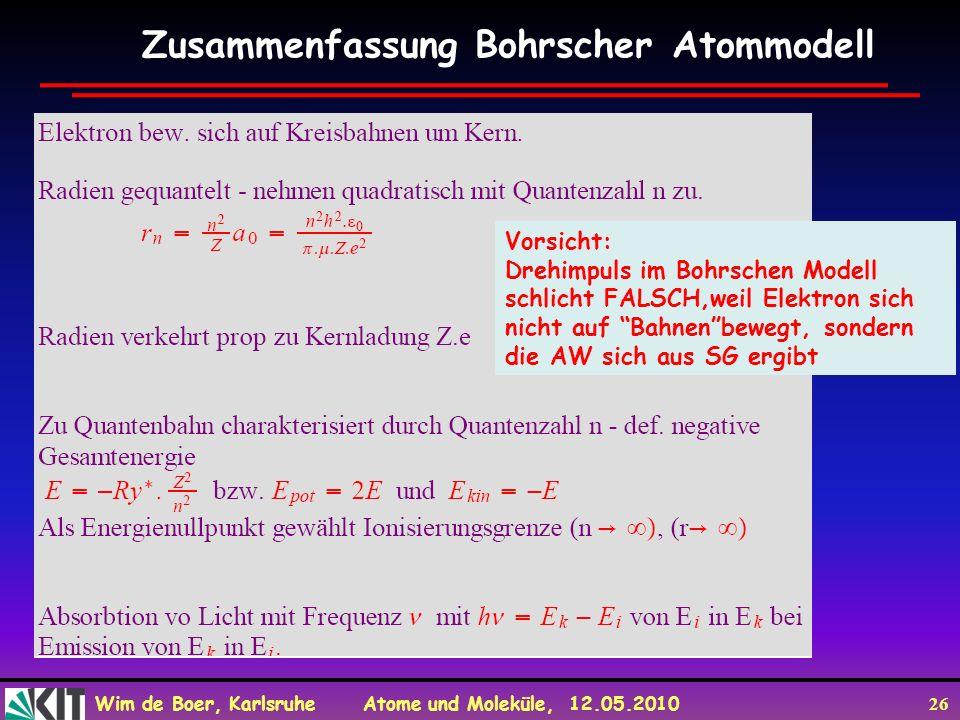 Wim de Boer, Karlsruhe Atome und Moleküle, 12.05.2010 26 Zusammenfassung Bohrscher Atommodell Vorsicht: Drehimpuls im Bohrschen Modell schlicht FALSCH