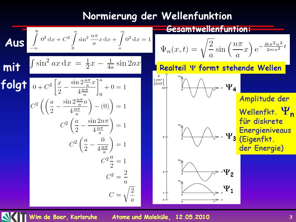 Wim de Boer, Karlsruhe Atome und Moleküle, 12.05.2010 3 Normierung der Wellenfunktion Aus mit folgt Gesamtwellenfuntion: 1 2 3 4 Amplitude der Wellenf