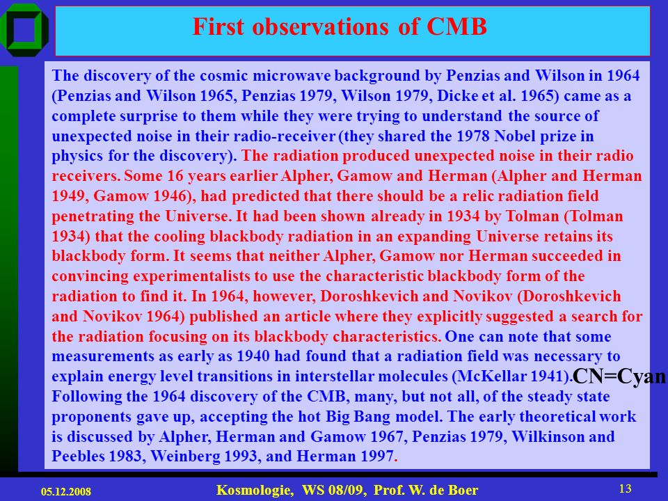 05.12.2008 Kosmologie, WS 08/09, Prof. W. de Boer 12 The discovery of the cosmic microwave background radiation has an unusual and interesting history