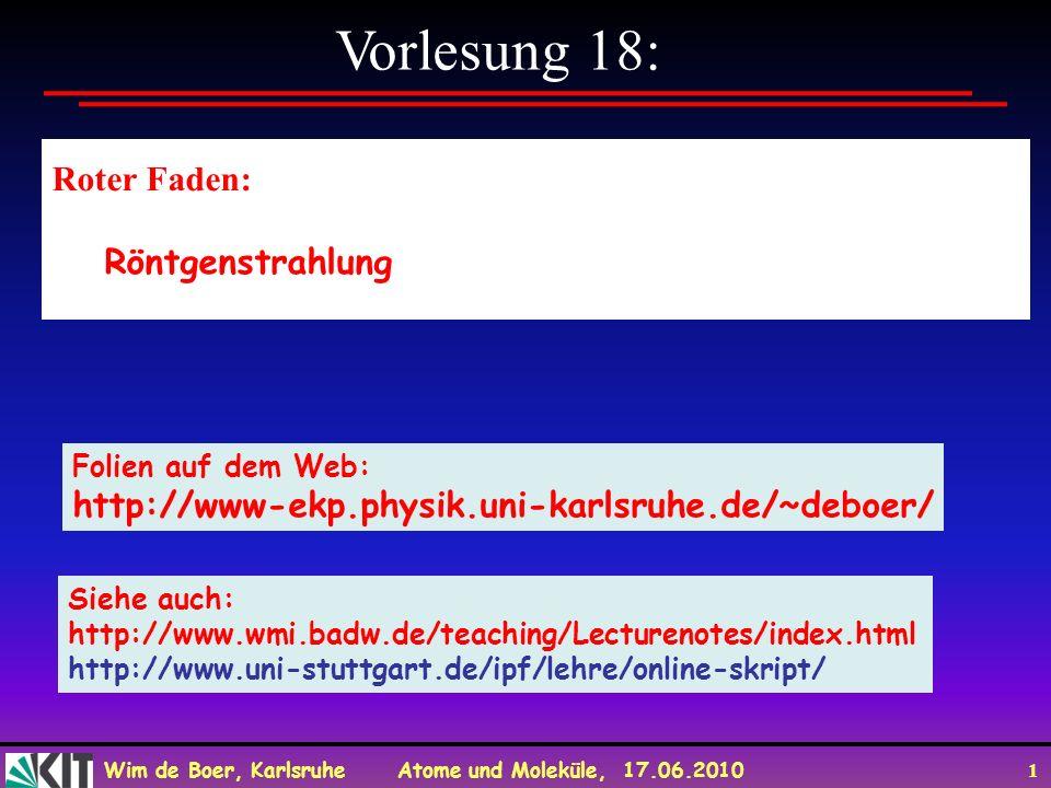 Wim de Boer, Karlsruhe Atome und Moleküle, 17.06.2010 1 Vorlesung 18: Roter Faden: Röntgenstrahlung Folien auf dem Web: http://www-ekp.physik.uni-karl