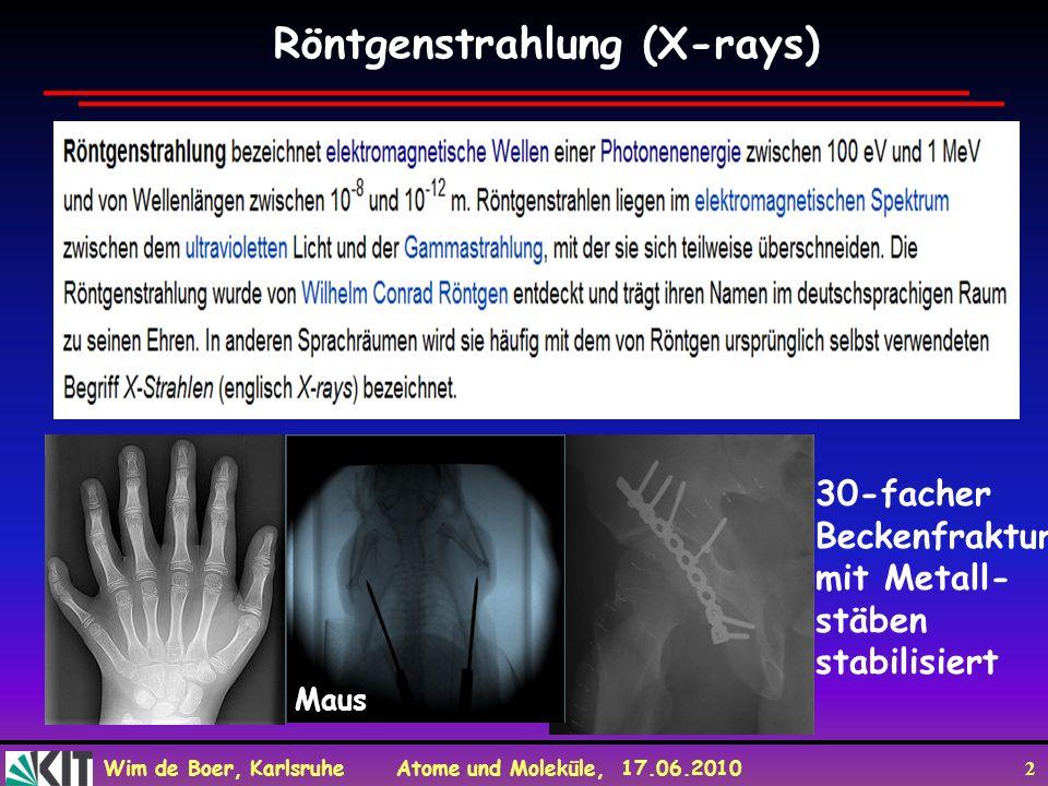 Wim de Boer, Karlsruhe Atome und Moleküle, 17.06.2010 2 Röntgenstrahlung (X-rays) 30-facher Beckenfraktur mit Metall- stäben stabilisiert Maus