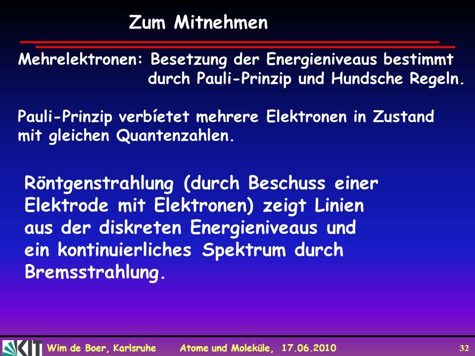 Wim de Boer, Karlsruhe Atome und Moleküle, 17.06.2010 32 Zum Mitnehmen Mehrelektronen: Besetzung der Energieniveaus bestimmt durch Pauli-Prinzip und H