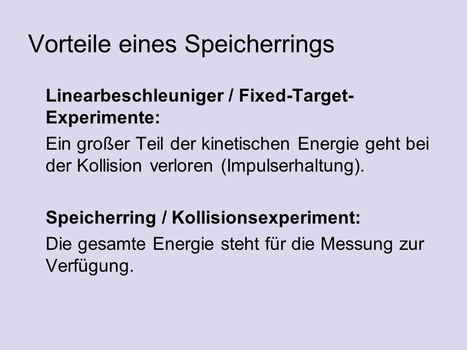 Vorteile eines Speicherrings Linearbeschleuniger / Fixed-Target- Experimente: Ein großer Teil der kinetischen Energie geht bei der Kollision verloren (Impulserhaltung).