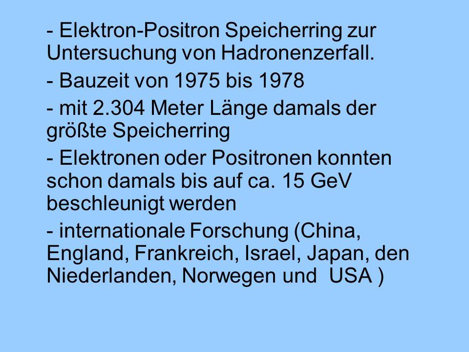 - Elektron-Positron Speicherring zur Untersuchung von Hadronenzerfall.