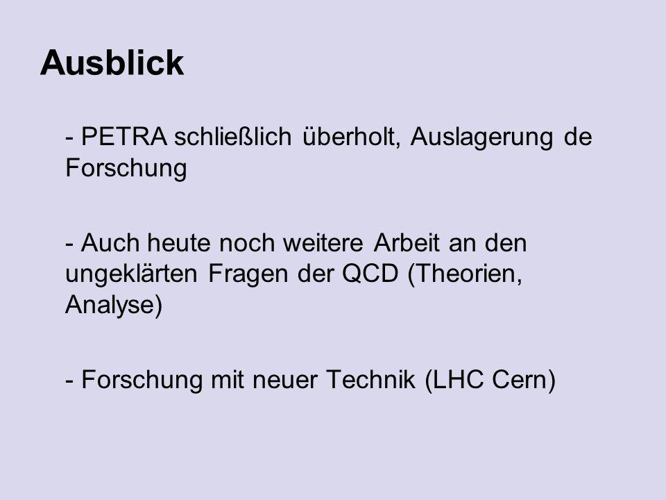 Ausblick - PETRA schließlich überholt, Auslagerung de Forschung - Auch heute noch weitere Arbeit an den ungeklärten Fragen der QCD (Theorien, Analyse) - Forschung mit neuer Technik (LHC Cern)