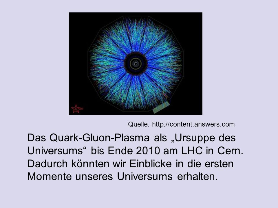Quelle: http://content.answers.com Das Quark-Gluon-Plasma als Ursuppe des Universums bis Ende 2010 am LHC in Cern.