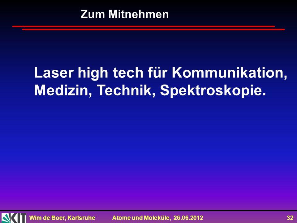 Wim de Boer, Karlsruhe Atome und Moleküle, 26.06.2012 32 Zum Mitnehmen Laser high tech für Kommunikation, Medizin, Technik, Spektroskopie.