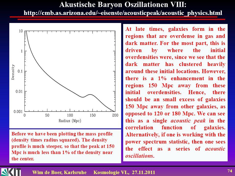 Wim de Boer, KarlsruheKosmologie VL, 27.11.2011 73 Akustische Baryon Oszillationen VII: http://cmb.as.arizona.edu/~eisenste/acousticpeak/acoustic_phys