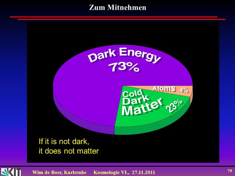 Wim de Boer, KarlsruheKosmologie VL, 27.11.2011 78 Zum Mitnehmen Die CMB gibt ein Bild des frühen Universums 380.000 yr nach dem Urknall und zeigt die