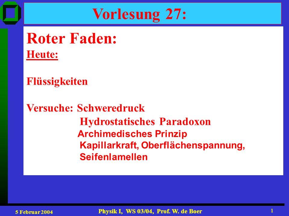 5 Februar 2004 Physik I, WS 03/04, Prof. W. de Boer 1 1 Vorlesung 27: Roter Faden: Heute: Flüssigkeiten Versuche: Schweredruck Hydrostatisches Paradox