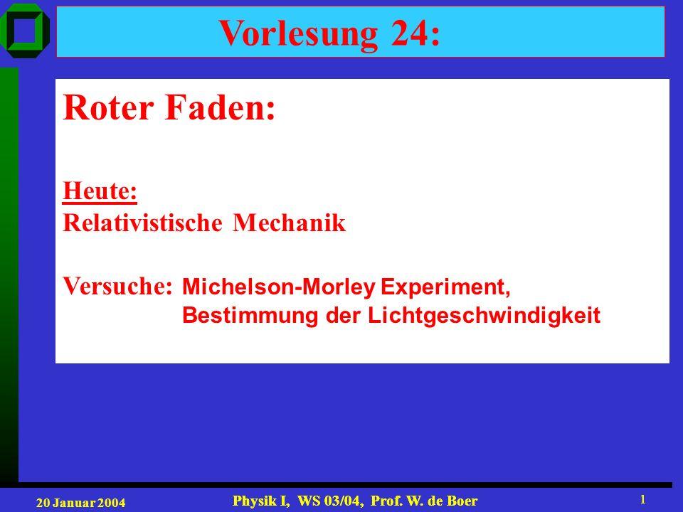 20 Januar 2004 Physik I, WS 03/04, Prof. W. de Boer 1 1 Vorlesung 24: Roter Faden: Heute: Relativistische Mechanik Versuche: Michelson-Morley Experime