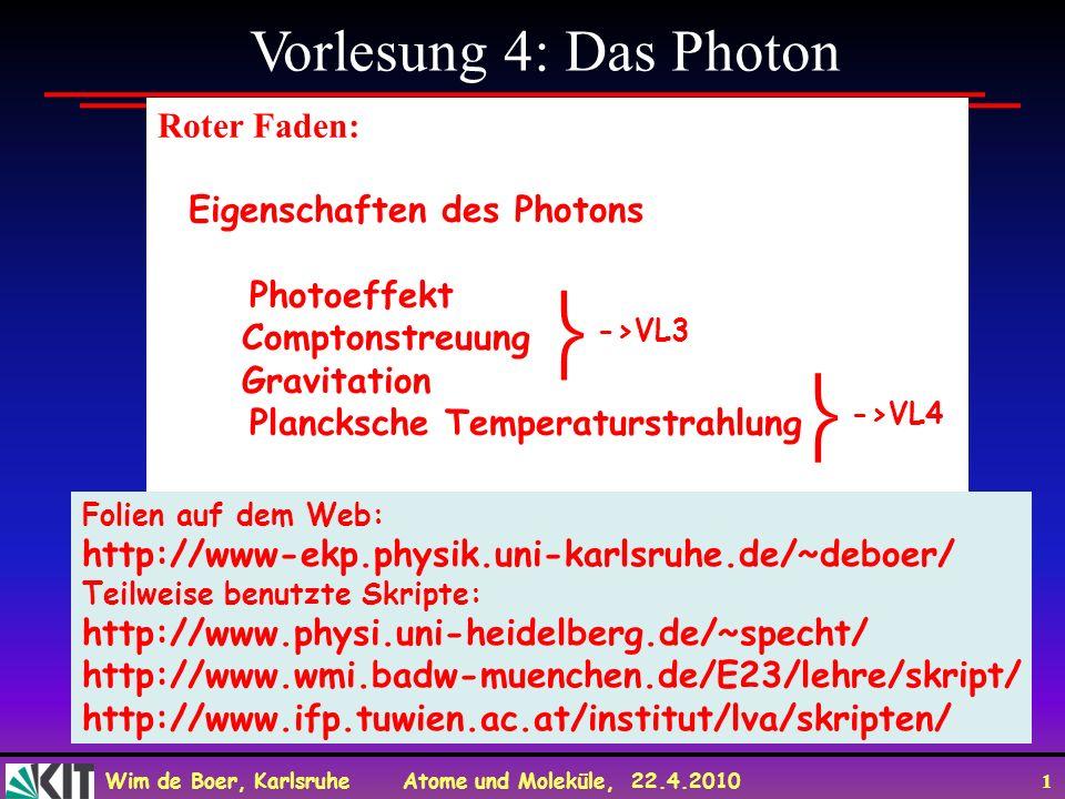 Wim de Boer, Karlsruhe Atome und Moleküle, 22.4.2010 1 Vorlesung 4: Das Photon Roter Faden: Eigenschaften des Photons Photoeffekt Comptonstreuung Gravitation Plancksche Temperaturstrahlung Folien auf dem Web: http://www-ekp.physik.uni-karlsruhe.de/~deboer/ Teilweise benutzte Skripte: http://www.physi.uni-heidelberg.de/~specht/ http://www.wmi.badw-muenchen.de/E23/lehre/skript/ http://www.ifp.tuwien.ac.at/institut/lva/skripten/ ->VL3 ->VL4