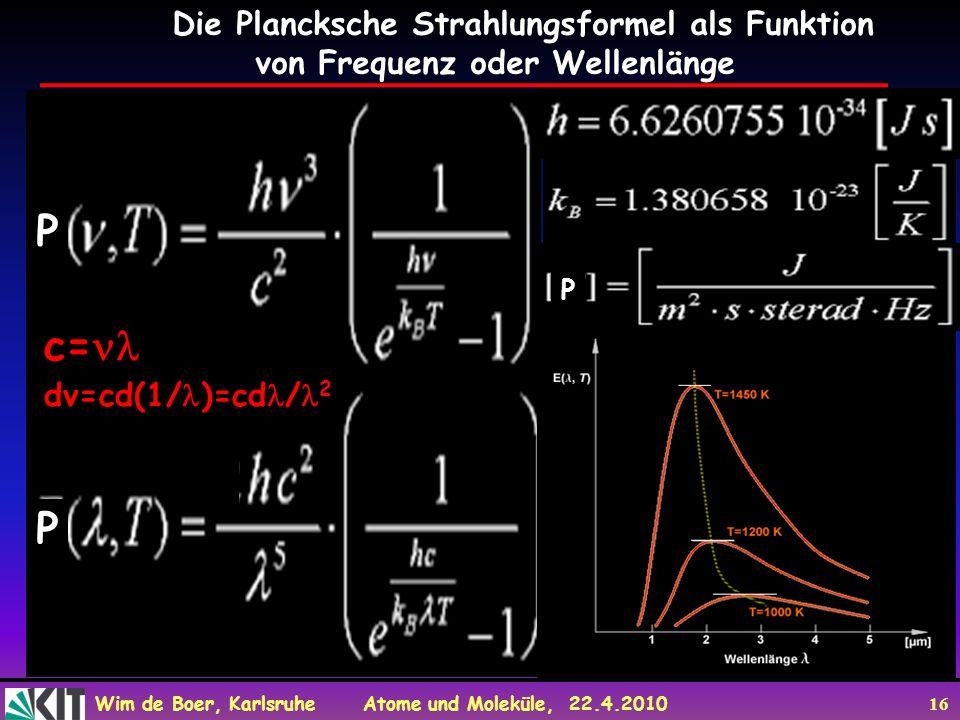 Wim de Boer, Karlsruhe Atome und Moleküle, 22.4.2010 16 Die Plancksche Strahlungsformel als Funktion von Frequenz oder Wellenlänge c= P P P P dv=cd(1/ )=cd / 2