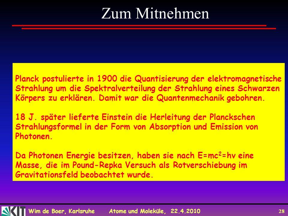 Wim de Boer, Karlsruhe Atome und Moleküle, 22.4.2010 28 Zum Mitnehmen Planck postulierte in 1900 die Quantisierung der elektromagnetische Strahlung um die Spektralverteilung der Strahlung eines Schwarzen Körpers zu erklären.
