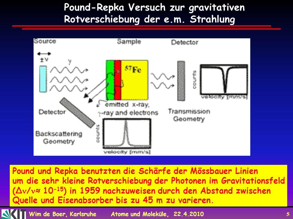 Wim de Boer, Karlsruhe Atome und Moleküle, 22.4.2010 5 Pound und Repka benutzten die Schärfe der Mössbauer Linien um die sehr kleine Rotverschiebung der Photonen im Gravitationsfeld (Δ / 10 -15 ) in 1959 nachzuweisen durch den Abstand zwischen Quelle und Eisenabsorber bis zu 45 m zu varieren.