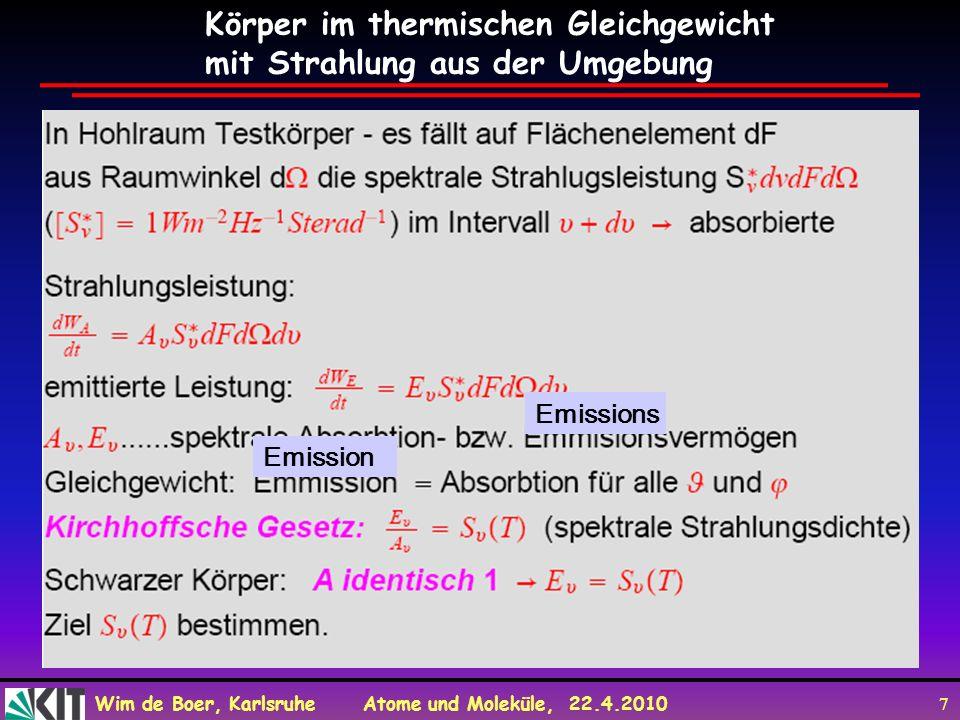 Wim de Boer, Karlsruhe Atome und Moleküle, 22.4.2010 7 Emissions Emission Körper im thermischen Gleichgewicht mit Strahlung aus der Umgebung