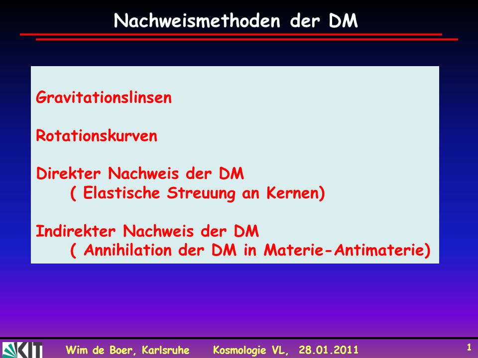 Wim de Boer, KarlsruheKosmologie VL, 28.01.2011 1 Gravitationslinsen Rotationskurven Direkter Nachweis der DM ( Elastische Streuung an Kernen) Indirek