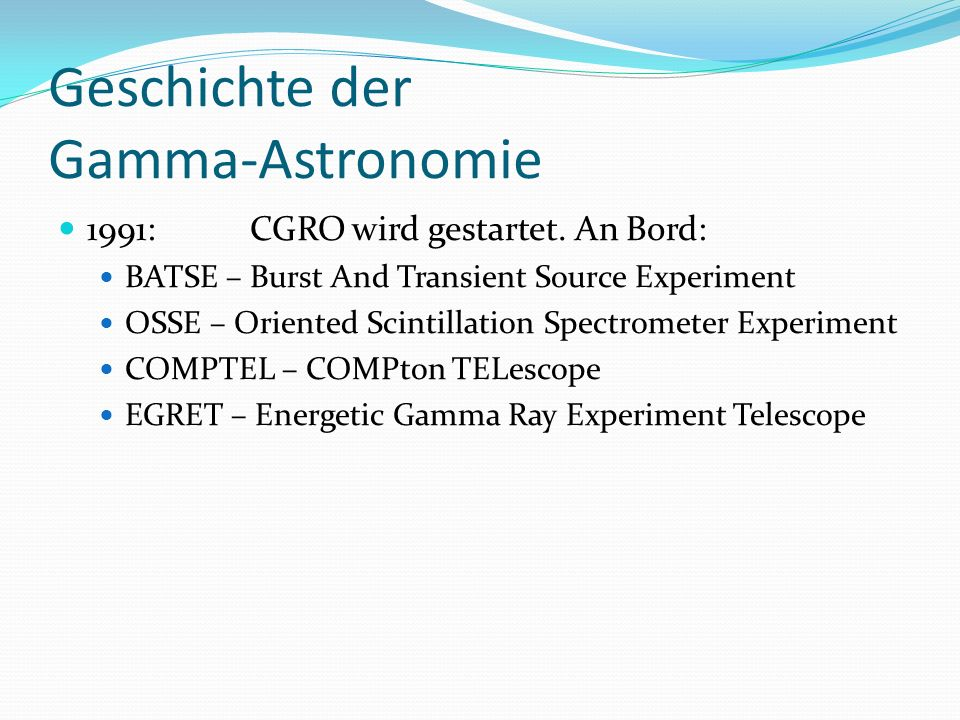 Geschichte der Gamma-Astronomie 1991:CGRO wird gestartet. An Bord: BATSE – Burst And Transient Source Experiment OSSE – Oriented Scintillation Spectro