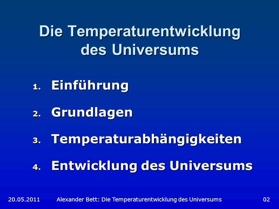 Die Temperaturentwicklung des Universums 1. Einführung 2. Grundlagen 3. Temperaturabhängigkeiten 4. Entwicklung des Universums 20.05.2011 Alexander Be