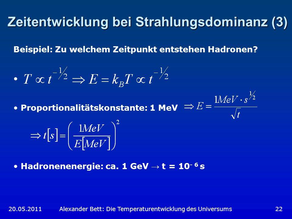 Zeitentwicklung bei Strahlungsdominanz (3) 20.05.2011 Alexander Bett: Die Temperaturentwicklung des Universums 22 Beispiel: Zu welchem Zeitpunkt entst