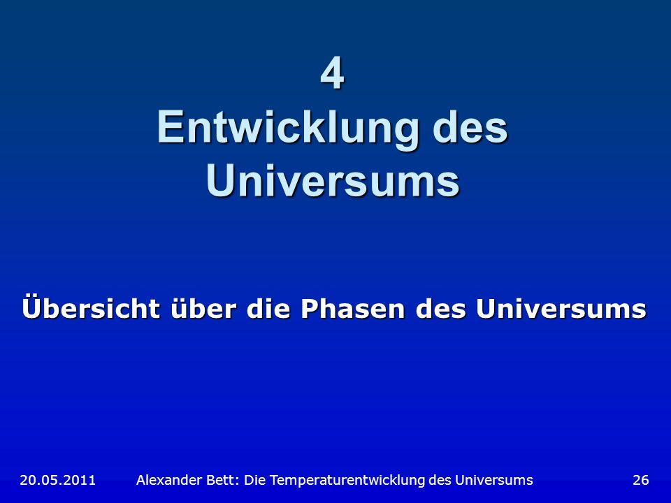 4 Entwicklung des Universums Übersicht über die Phasen des Universums 20.05.2011 Alexander Bett: Die Temperaturentwicklung des Universums 26