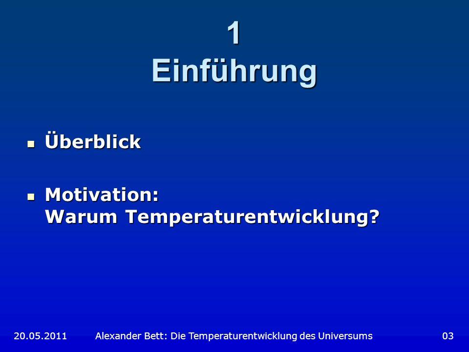 1 Einführung 20.05.2011 Alexander Bett: Die Temperaturentwicklung des Universums 03 Überblick Überblick Motivation: Warum Temperaturentwicklung? Motiv