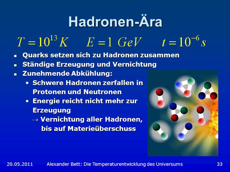 Hadronen-Ära 20.05.2011 Alexander Bett: Die Temperaturentwicklung des Universums 33 Quarks setzen sich zu Hadronen zusammen Quarks setzen sich zu Hadr