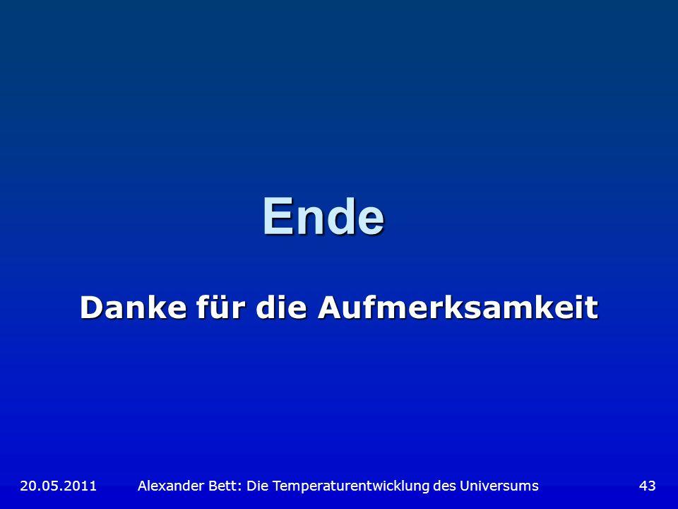 Ende Danke für die Aufmerksamkeit 20.05.2011 Alexander Bett: Die Temperaturentwicklung des Universums 43