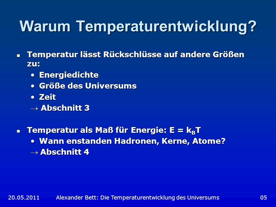 Nukleosynthese e - und e + verschwinden e - und e + verschwinden Protonen und Neutronen fügen sich zu Kernen zusammen: Protonen und Neutronen fügen sich zu Kernen zusammen: Zunächst:Zunächst: Gleichgewicht Gleichgewicht zwischen p, n, 2 H zwischen p, n, 2 H Abnehmende PhotonenenergieAbnehmende Photonenenergie 2 H stabil 2 H stabil Bildung von 3 H, 3 He, 4 He, 7 Li und 7 BeBildung von 3 H, 3 He, 4 He, 7 Li und 7 Be Neutronen werden in 4 He gebundenNeutronen werden in 4 He gebunden 7 Be zerfällt durch Elektroneneinfang in 7 Li 7 Be zerfällt durch Elektroneneinfang in 7 Li 20.05.2011 Alexander Bett: Die Temperaturentwicklung des Universums 36