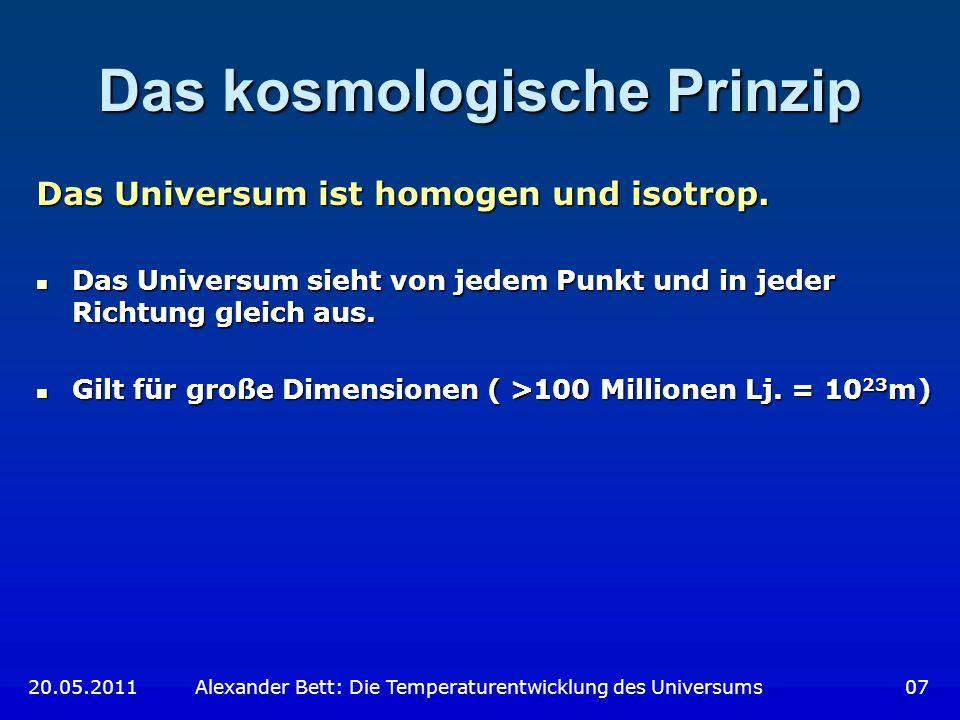Das kosmologische Prinzip Das Universum ist homogen und isotrop. Das Universum sieht von jedem Punkt und in jeder Richtung gleich aus. Das Universum s